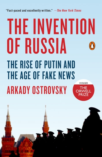 The Invention of Russia - The Rise of Putin and the Age of Fake News ebook by Arkady Ostrovsky