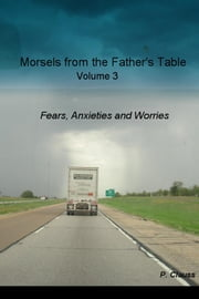 Morsels from the Father's Table Volume 3 - Fears, Anxieties and Worries ebook by P. Clauss