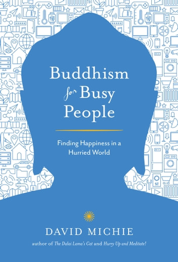 Buddhism for Busy People - Finding Happiness in a Hurried World eBook by David Michie