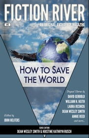 Fiction River: How to Save the World - An Original Anthology Magazine ebook by Dean Wesley Smith,John Helfers,Fiction River,Kristine Kathryn Rusch,David Gerrold,William H. Keith,Ron Collins,Laura Resnick,Stephanie Writt,Angela Penrose,Annie Reed,Lisa Silverthorne,Travis Heermann