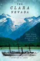 The Clara Nevada: Gold, Greed, Murder and Alaska's Inside Passage ebook by Steven C. Levi