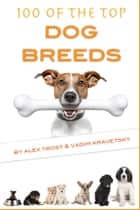 100 of the Top Dog Breeds ebook by Alex Trost/Vadim Kravetsky