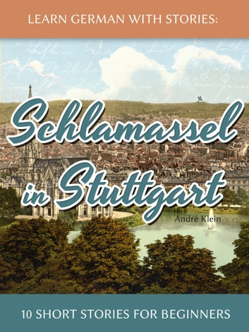 Learn German With Stories: Schlamassel in Stuttgart - 10 Short Stories For Beginners ebook by André Klein