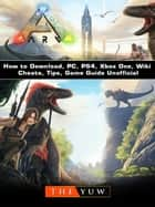 Ark Survival How to Download, PC, PS4, Xbox One, Wiki, Cheats, Tips, Game Guide Unofficial ebook by THE YUW