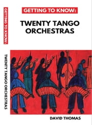 Getting To Know: Twenty Tango Orchestras ebook by David Thomas