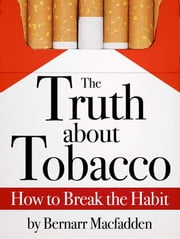 The Truth about Tobacco - How to break the habit ebook by Bernarr Macfadden