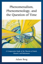 Phenomenalism, Phenomenology, and the Question of Time - A Comparative Study of the Theories of Mach, Husserl, and Boltzmann ebook by Adam Berg