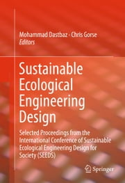 Sustainable Ecological Engineering Design - Selected Proceedings from the International Conference of Sustainable Ecological Engineering Design for Society (SEEDS) ebook by Mohammad Dastbaz,Chris Gorse