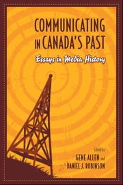 Communicating in Canada's Past - Essays in Media History ebook by Gene Allen,Daniel Robinson