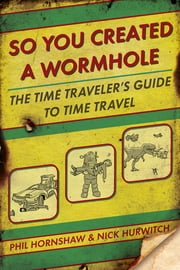 So You Created a Wormhole - The Time Traveler's Guide to Time Travel ebook by Phil Hornshaw,Nick Hurwitch