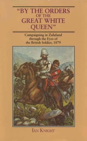 By The Orders Of The Great White Queen - An Anthology of Campaigning in Zululand, 1879 ebook by Ian Knight