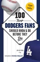 100 Things Dodgers Fans Should Know & Do Before They Die ebook by Jon Weisman,Peter O'Malley