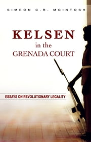 Kelsen in the Grenada Court: Essays on Revolutionary Legality ebook by Simeon C.R. Mcintosh