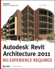 Autodesk Revit Architecture 2011 - No Experience Required ebook by Eric Wing