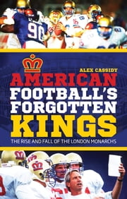 American Football's Forgotten Kings - The Rise and Fall of the London Monarchs ebook by Alex Cassidy