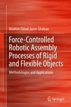 Force-Controlled Robotic Assembly Processes of Rigid and Flexible Objects ebook by Ibrahim Fahad Jasim Ghalyan
