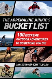 The Adrenaline Junkie's Bucket List - 100 Extreme Outdoor Adventures to Do Before You Die ebook by Christopher Van Tilburg