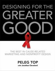Designing for the Greater Good - The Best of Non-Profit and Cause-Related Marketing and Nonprofit Design ebook by Peleg Top,Jonathan Cleveland