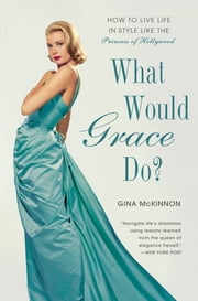 What Would Grace Do? - How to Live Life in Style Like the Princess of Hollywood ebook by Gina McKinnon