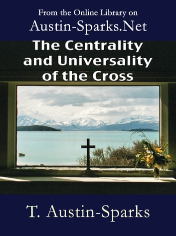 The Centrality and Universality of the Cross ebook by T. Austin-Sparks
