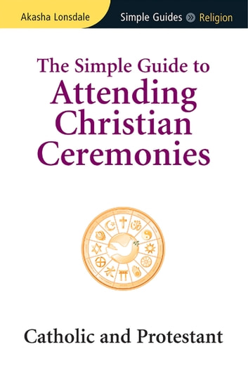 Simple Guide to Attending Christian Ceremonies - Catholic and Protestant ebook by Akasha Lonsdale