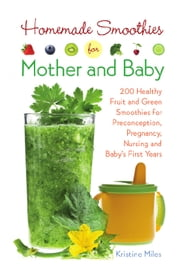Homemade Smoothies for Mother and Baby - 300 Healthy Fruit and Green Smoothies for Preconception, Pregnancy, Nursing and Baby's First Years ebook by Kristine Miles