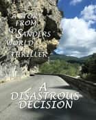 A disastrous decision - A story from CD Sanders´ world of thriller revolving around Peter Calder, Theresa Winter, David Connelly, Sarah Ritter ebook by CD Sanders