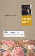 The Flaneur - A Stroll through the Paradoxes of Paris eBook by Edmund White