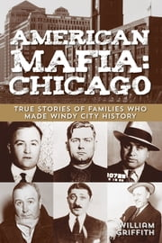 American Mafia: Chicago - True Stories of Families Who Made Windy City History ebook by William Griffith