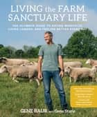 Living the Farm Sanctuary Life - The Ultimate Guide to Eating Mindfully, Living Longer, and Feeling Better Every Day ebook by Gene Baur, Gene Stone
