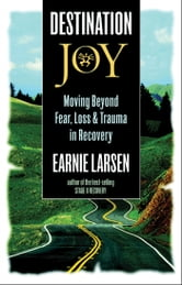 Destination Joy - Moving Beyond Fear. Loss, and Trauma in Recovery. ebook by Earnie Larsen