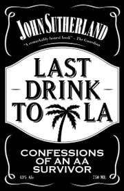Last Drink to LA - Confessions of an AA survivor ebook by John Sutherland