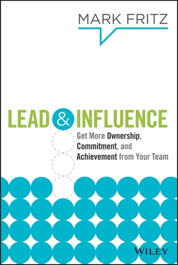Lead & Influence - Get More Ownership, Commitment, and Achievement From Your Team ebook by Mark Fritz