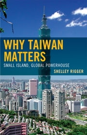 Why Taiwan Matters - Small Island, Global Powerhouse ebook by Shelley Rigger