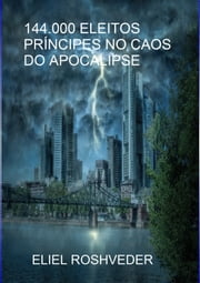 144.000 ELEITOS - PRÍNCIPES NO CAOS DO APOCALIPSE ebook by Eliel Roshveder