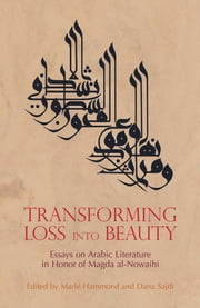 Transforming Loss into Beauty: Essays on Arabic Literature and Culture in Honor of Magda al-Nowaihi ebook by Marle Hammond,Dana Sajdi