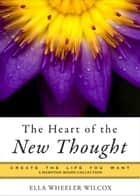 The Heart of the New Thought: Create the Life You Want, a Hampton Roads Collection ebook by Ella Wheeler Wilcox, Mina Parker