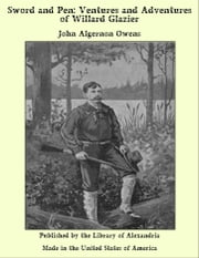 Sword and Pen: Ventures and Adventures of Willard Glazier ebook by John Algernon Owens