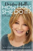 Deidre Hall's How Does She Do It? ebook by Deidre Hall,Lynne Parmiter Bowman