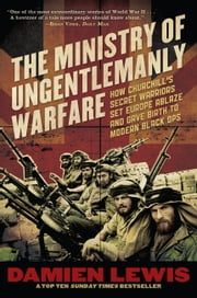 The Ministry of Ungentlemanly Warfare - How Churchill's Secret Warriors Set Europe Ablaze and Gave Birth to Modern Black Ops ebook by Damien Lewis