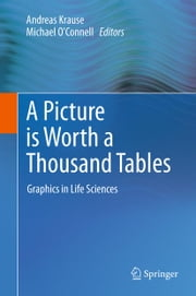 A Picture is Worth a Thousand Tables - Graphics in Life Sciences ebook by Andreas Krause,Michael OConnell