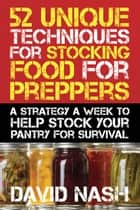 52 Unique Techniques for Stocking Food for Preppers ebook by David Nash