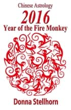 Chinese Astrology: 2016 Year of the Fire Monkey ebook by Donna Stellhorn