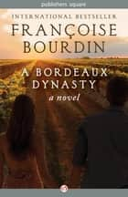 A Bordeaux Dynasty ebook by Françoise Bourdin