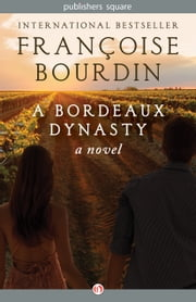 A Bordeaux Dynasty - A Novel ebook by Françoise Bourdin