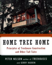 Home Tree Home - Principles of Treehouse Construction and Other Tall Tales ebook by Peter N. Nelson,Gerry Hadden