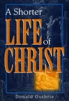 A Shorter Life of Christ ebook by Donald Guthrie