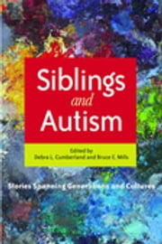 Siblings and Autism - Stories Spanning Generations and Cultures ebook by Debra Cumberland,Bruce Mills,Thomas Caramagno,Cara Murphy Watkins,Katie Stricklin