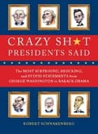 Crazy Sh*t Presidents Said - The Most Surprising, Shocking, and Stupid Statements Ever Made by U.S. Presidents, from George Washi eBook by Robert Schnakenberg