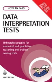 How to Pass Data Interpretation Tests: Unbeatable Practice for Numerical and Quantitative Reasoning and Problem Solving Tests ebook by Mike Bryon